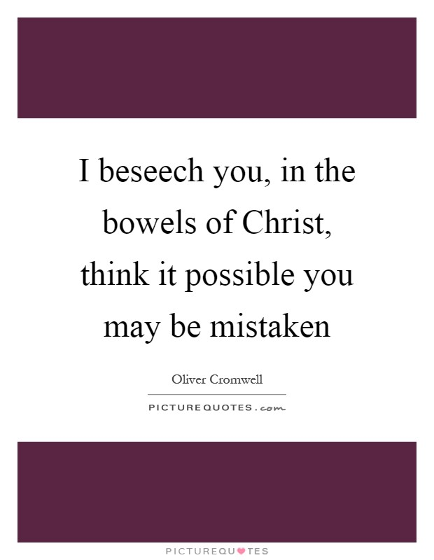 I beseech you, in the bowels of Christ, think it possible you may be mistaken Picture Quote #1