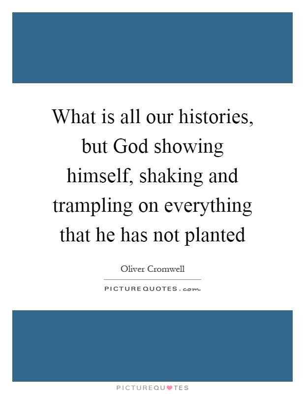 What is all our histories, but God showing himself, shaking and trampling on everything that he has not planted Picture Quote #1