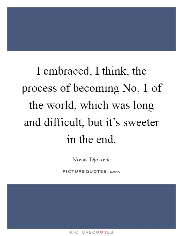 I embraced, I think, the process of becoming No. 1 of the world, which was long and difficult, but it's sweeter in the end Picture Quote #1