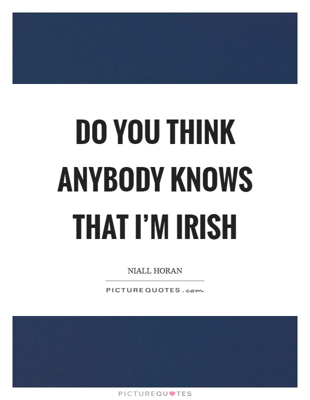Do you think anybody knows that I'm Irish Picture Quote #1