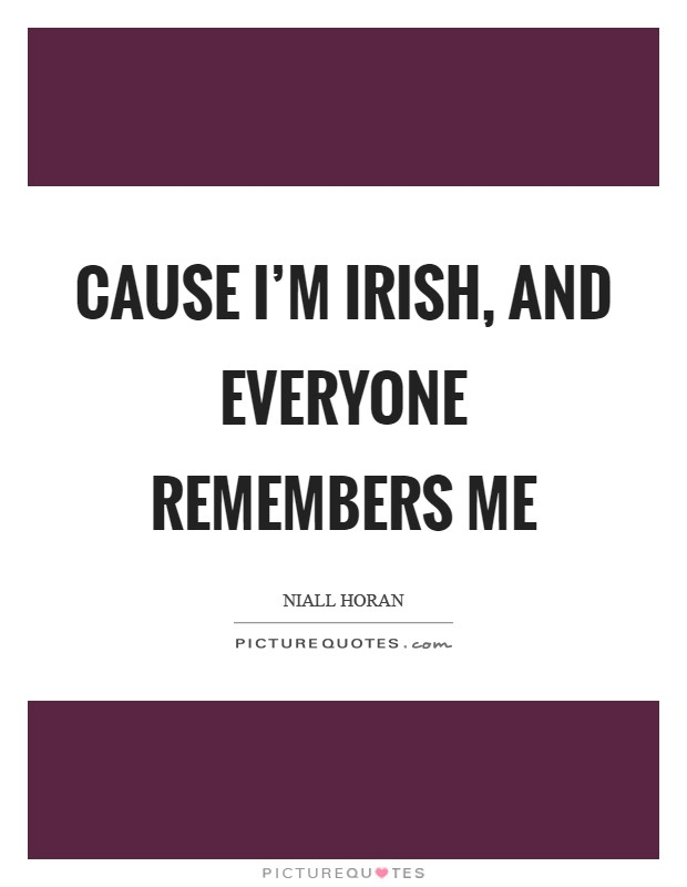 Cause I'm Irish, and everyone remembers me Picture Quote #1