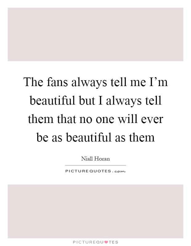 The fans always tell me I'm beautiful but I always tell them that no one will ever be as beautiful as them Picture Quote #1