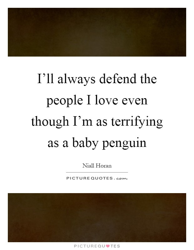 I'll always defend the people I love even though I'm as terrifying as a baby penguin Picture Quote #1