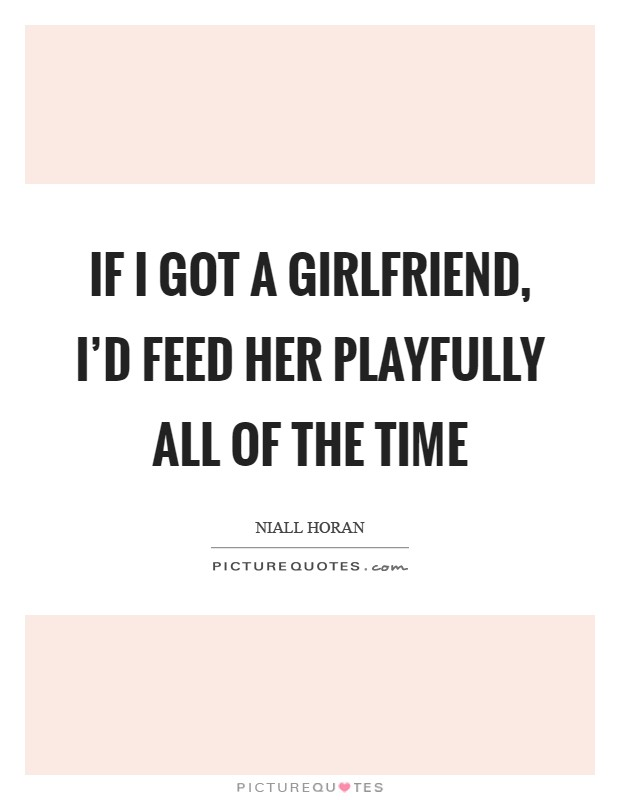 If I got a girlfriend, I'd feed her playfully all of the time Picture Quote #1