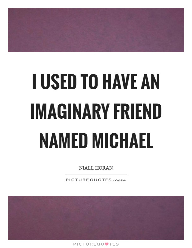 I used to have an imaginary friend named Michael Picture Quote #1