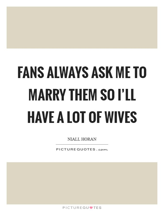 Fans always ask me to marry them so I'll have a lot of wives Picture Quote #1