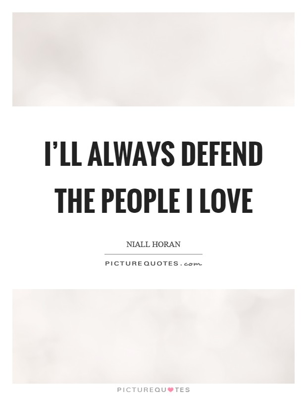 I'll always defend the people I Love Picture Quote #1
