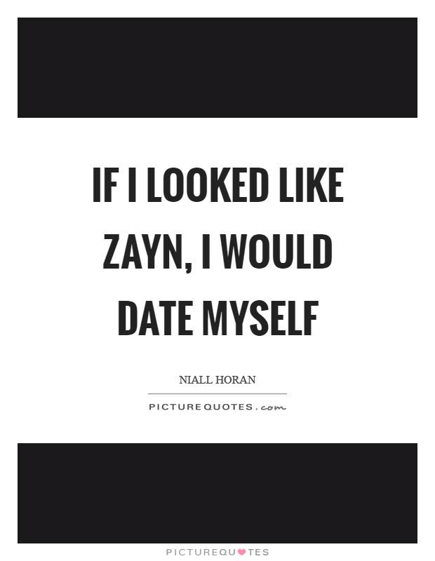If I looked like Zayn, I would date myself Picture Quote #1