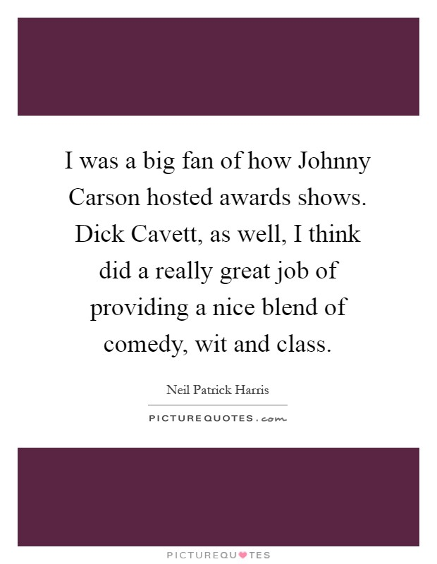 I was a big fan of how Johnny Carson hosted awards shows. Dick Cavett, as well, I think did a really great job of providing a nice blend of comedy, wit and class Picture Quote #1
