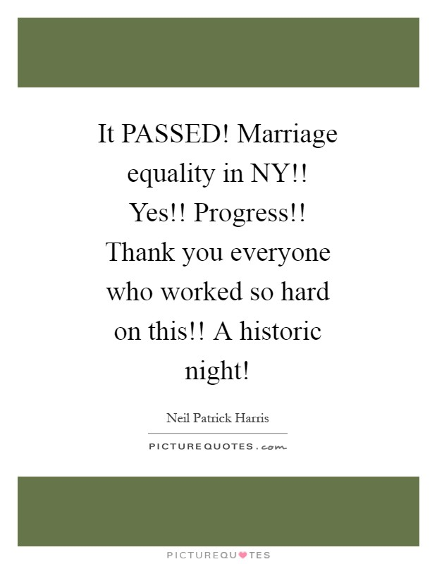 It PASSED! Marriage equality in NY!! Yes!! Progress!! Thank you everyone who worked so hard on this!! A historic night! Picture Quote #1