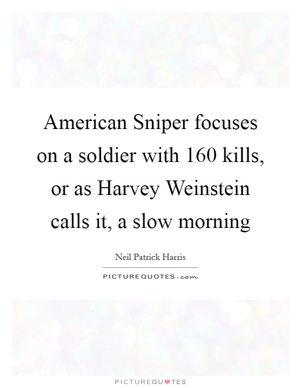 American Sniper focuses on a soldier with 160 kills, or as Harvey Weinstein calls it, a slow morning Picture Quote #1