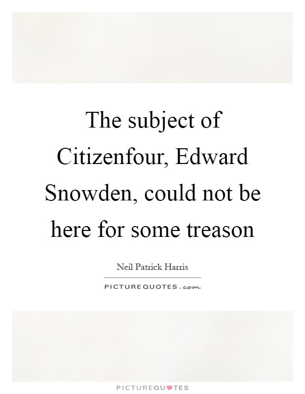 The subject of Citizenfour, Edward Snowden, could not be here for some treason Picture Quote #1