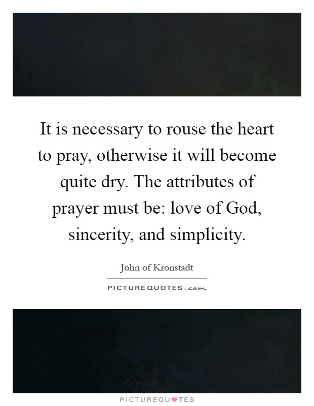 It is necessary to rouse the heart to pray, otherwise it will become quite dry. The attributes of prayer must be: love of God, sincerity, and simplicity Picture Quote #1