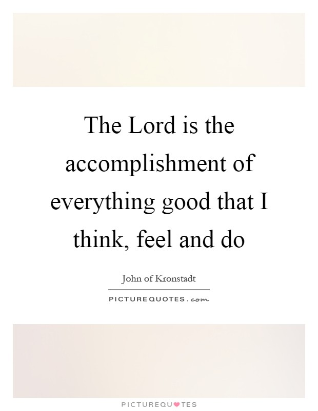 The Lord is the accomplishment of everything good that I think, feel and do Picture Quote #1