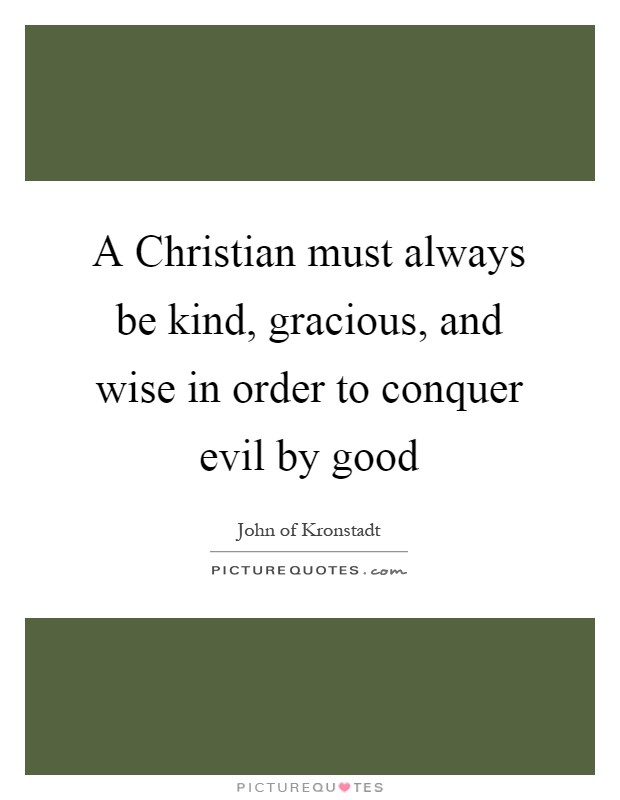 A Christian must always be kind, gracious, and wise in order to conquer evil by good Picture Quote #1
