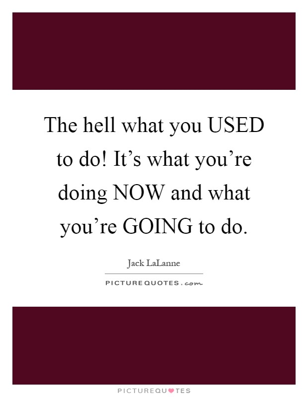 The hell what you USED to do! It's what you're doing NOW and what you're GOING to do Picture Quote #1