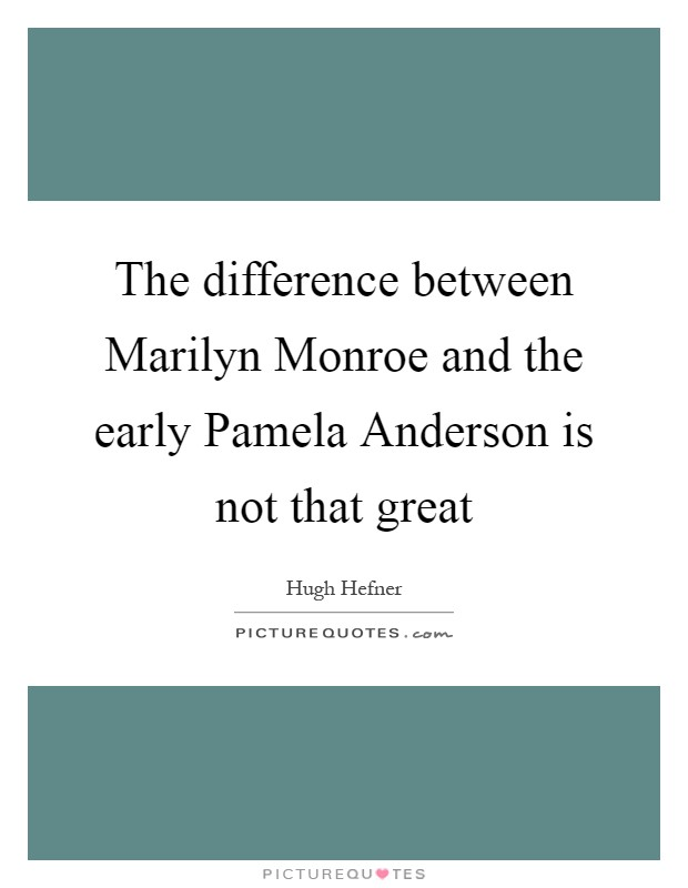 The difference between Marilyn Monroe and the early Pamela Anderson is not that great Picture Quote #1