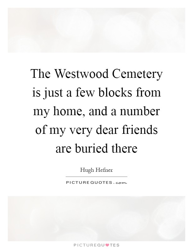 The Westwood Cemetery is just a few blocks from my home, and a number of my very dear friends are buried there Picture Quote #1
