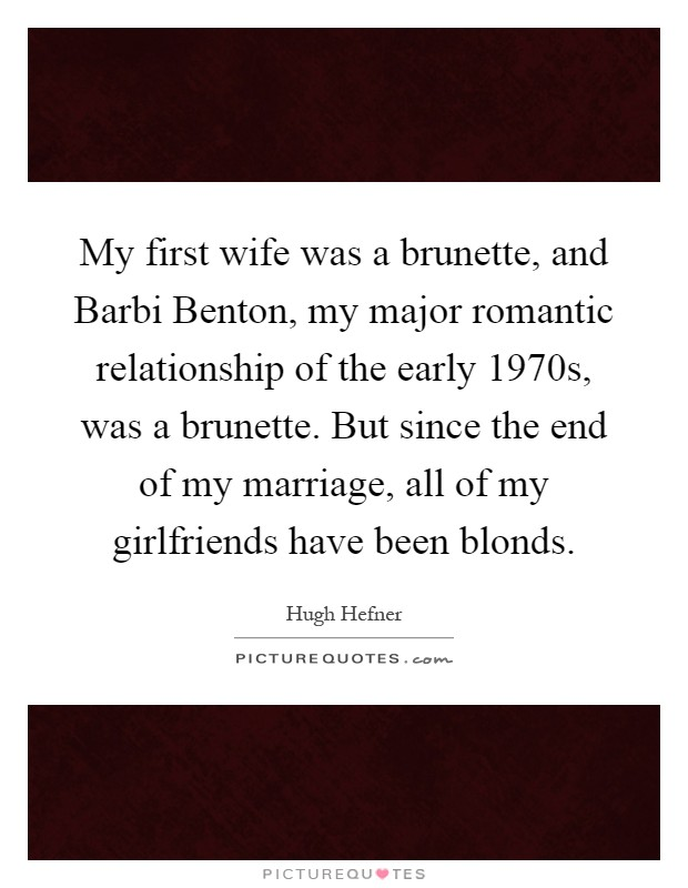 My first wife was a brunette, and Barbi Benton, my major romantic relationship of the early 1970s, was a brunette. But since the end of my marriage, all of my girlfriends have been blonds Picture Quote #1