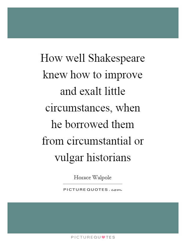 How well Shakespeare knew how to improve and exalt little circumstances, when he borrowed them from circumstantial or vulgar historians Picture Quote #1