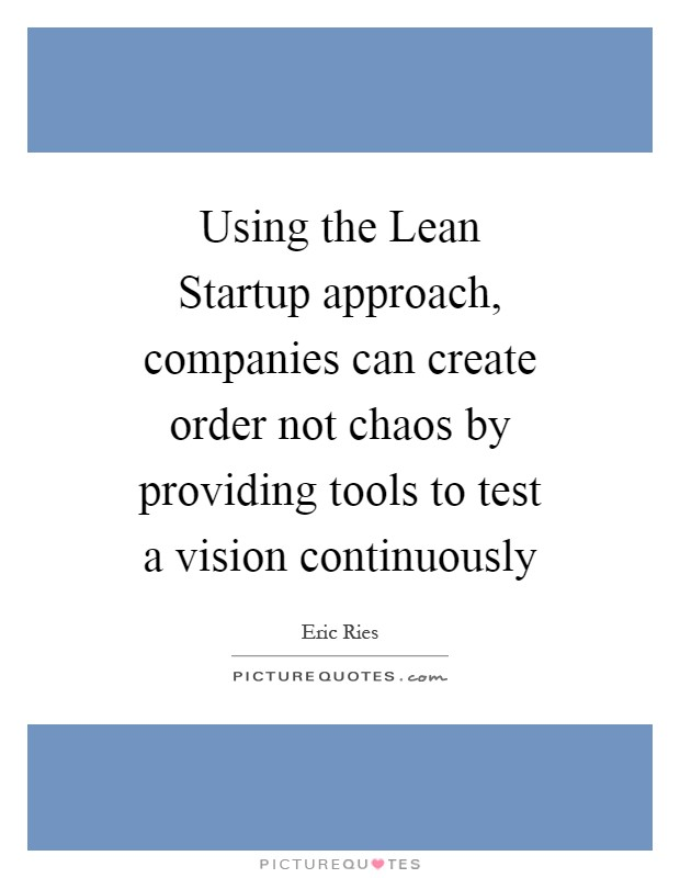 Using the Lean Startup approach, companies can create order not chaos by providing tools to test a vision continuously Picture Quote #1
