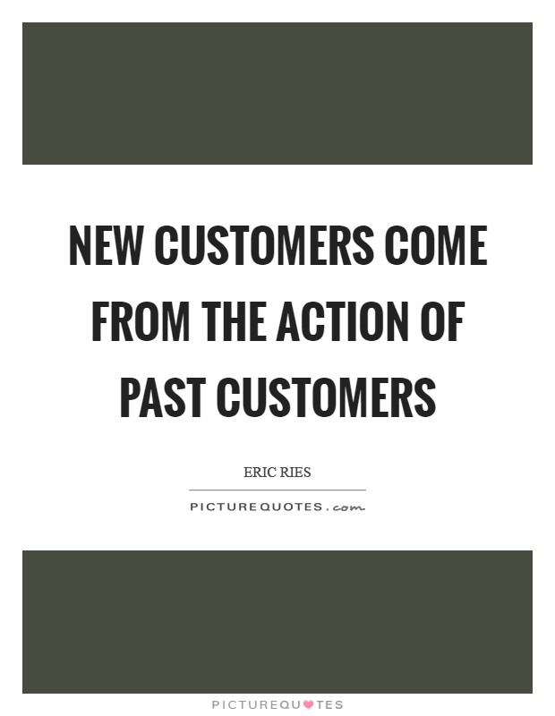 New Customers come from the action of past customers Picture Quote #1
