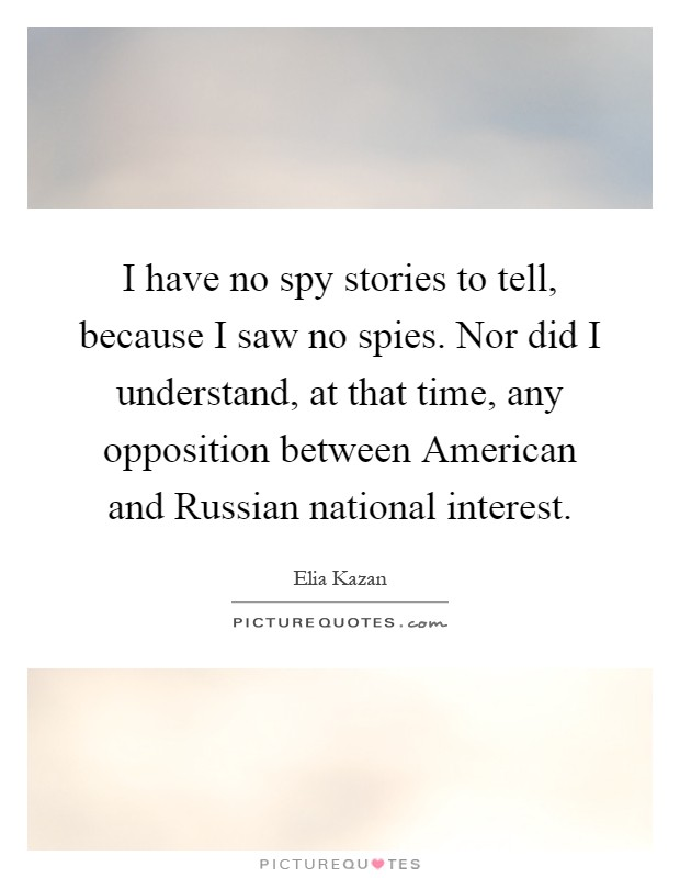I have no spy stories to tell, because I saw no spies. Nor did I understand, at that time, any opposition between American and Russian national interest Picture Quote #1