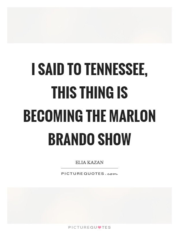 I said to Tennessee, this thing is becoming the Marlon Brando show Picture Quote #1