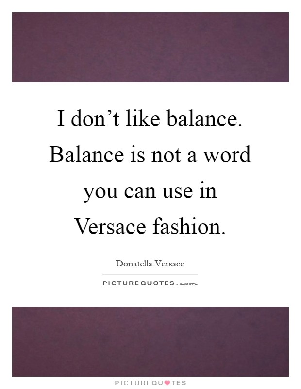 I don't like balance. Balance is not a word you can use in Versace fashion Picture Quote #1