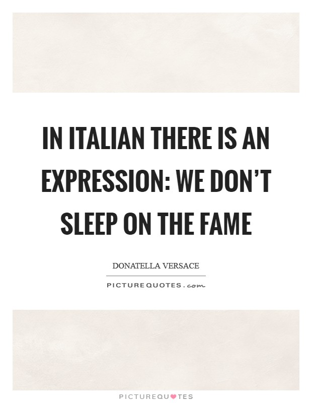 In Italian there is an expression: We don't sleep on the fame Picture Quote #1