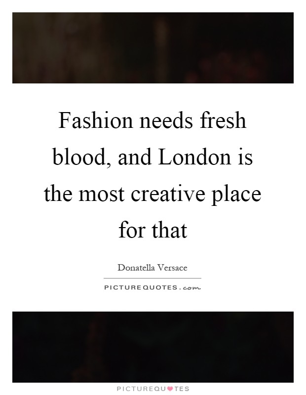 Fashion needs fresh blood, and London is the most creative place for that Picture Quote #1
