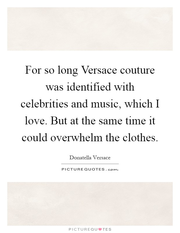 For so long Versace couture was identified with celebrities and music, which I love. But at the same time it could overwhelm the clothes Picture Quote #1