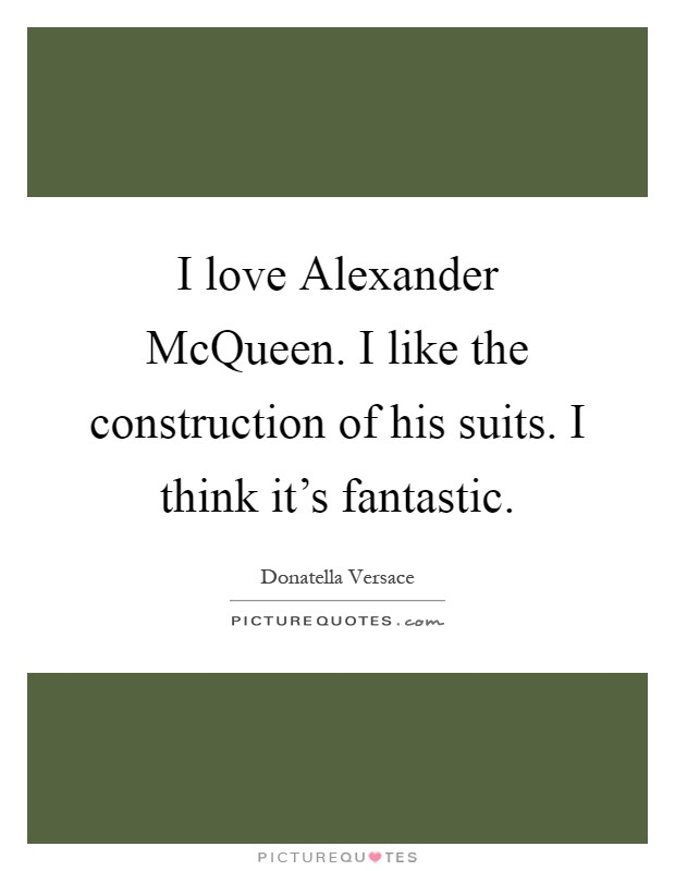 I love Alexander McQueen. I like the construction of his ...