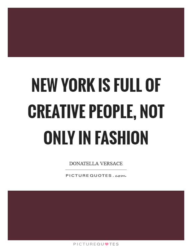 New York is full of creative people, not only in fashion Picture Quote #1