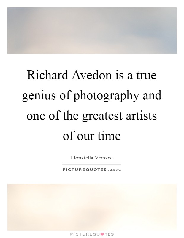Richard Avedon is a true genius of photography and one of the greatest artists of our time Picture Quote #1