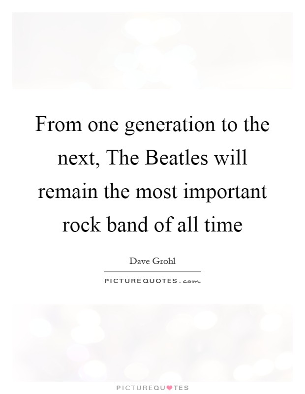 From one generation to the next, The Beatles will remain the most important rock band of all time Picture Quote #1