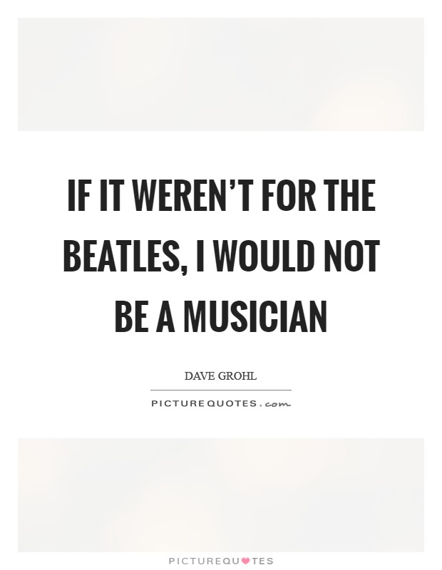 If it weren't for the Beatles, I would not be a musician Picture Quote #1