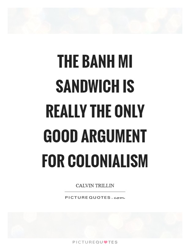 The Banh Mi sandwich is really the only good argument for colonialism Picture Quote #1