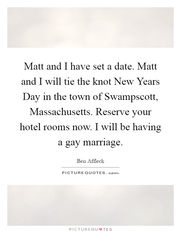 Matt and I have set a date. Matt and I will tie the knot New Years Day in the town of Swampscott, Massachusetts. Reserve your hotel rooms now. I will be having a gay marriage Picture Quote #1