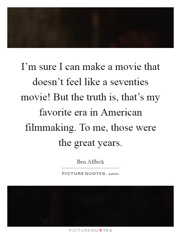 I'm sure I can make a movie that doesn't feel like a seventies movie! But the truth is, that's my favorite era in American filmmaking. To me, those were the great years Picture Quote #1