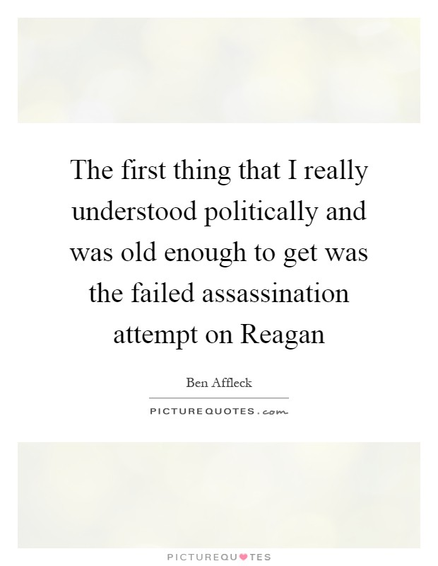 The first thing that I really understood politically and was old enough to get was the failed assassination attempt on Reagan Picture Quote #1