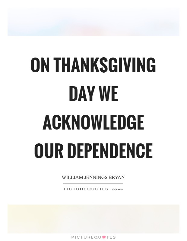 On Thanksgiving Day we acknowledge our dependence Picture Quote #1