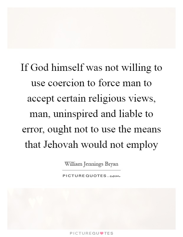 If God himself was not willing to use coercion to force man to accept certain religious views, man, uninspired and liable to error, ought not to use the means that Jehovah would not employ Picture Quote #1