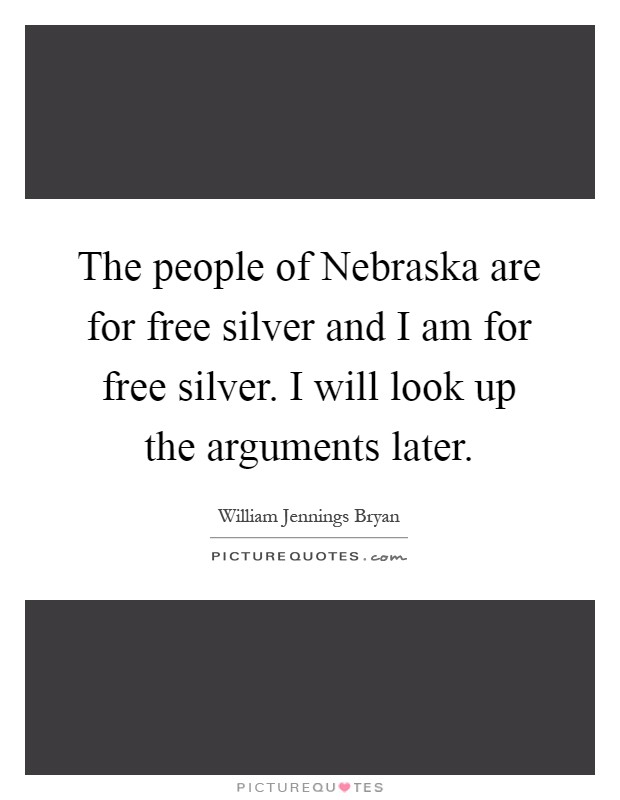 The people of Nebraska are for free silver and I am for free silver. I will look up the arguments later Picture Quote #1