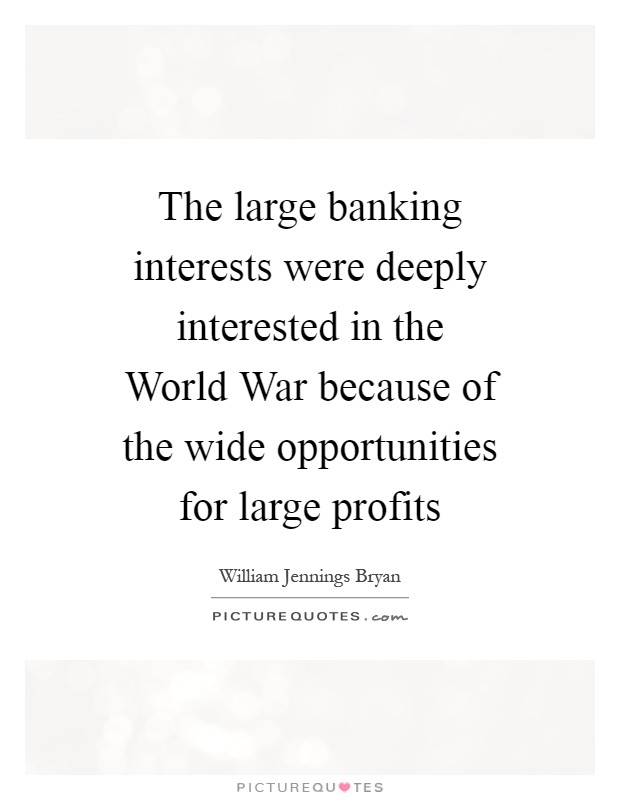 The large banking interests were deeply interested in the World War because of the wide opportunities for large profits Picture Quote #1