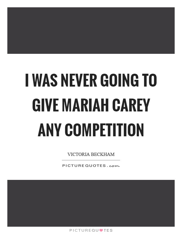 I was never going to give Mariah Carey any competition Picture Quote #1