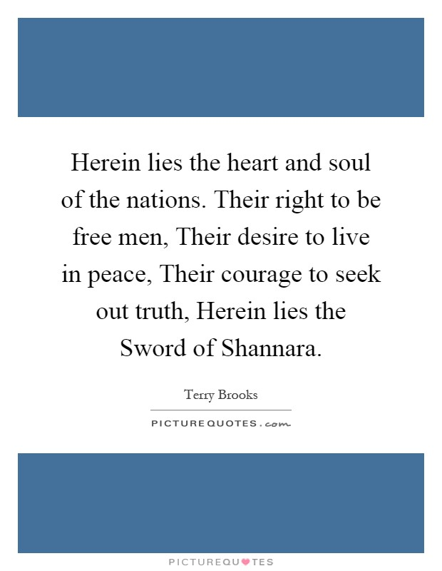 Herein lies the heart and soul of the nations. Their right to be free men, Their desire to live in peace, Their courage to seek out truth, Herein lies the Sword of Shannara Picture Quote #1