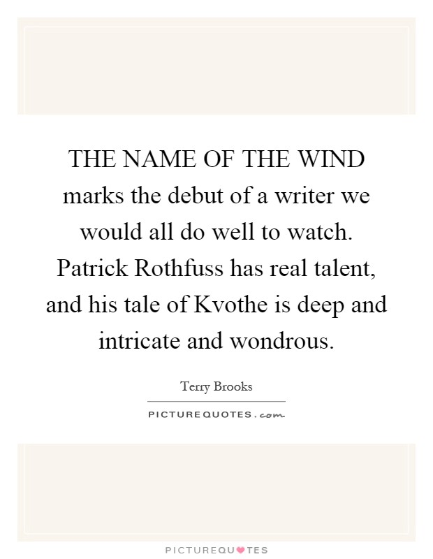 THE NAME OF THE WIND marks the debut of a writer we would all do well to watch. Patrick Rothfuss has real talent, and his tale of Kvothe is deep and intricate and wondrous Picture Quote #1