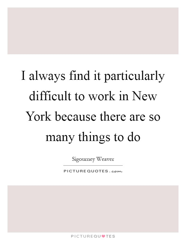 I always find it particularly difficult to work in New York because there are so many things to do Picture Quote #1