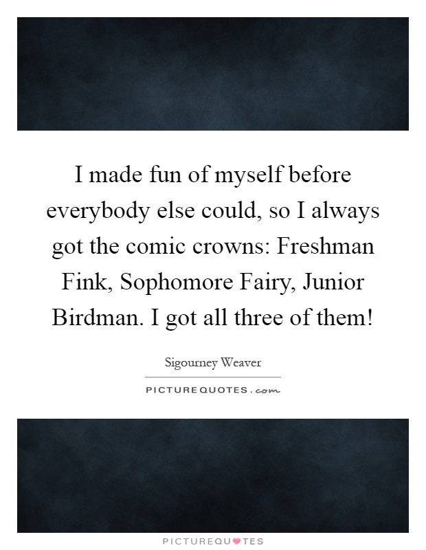 I made fun of myself before everybody else could, so I always got the comic crowns: Freshman Fink, Sophomore Fairy, Junior Birdman. I got all three of them! Picture Quote #1